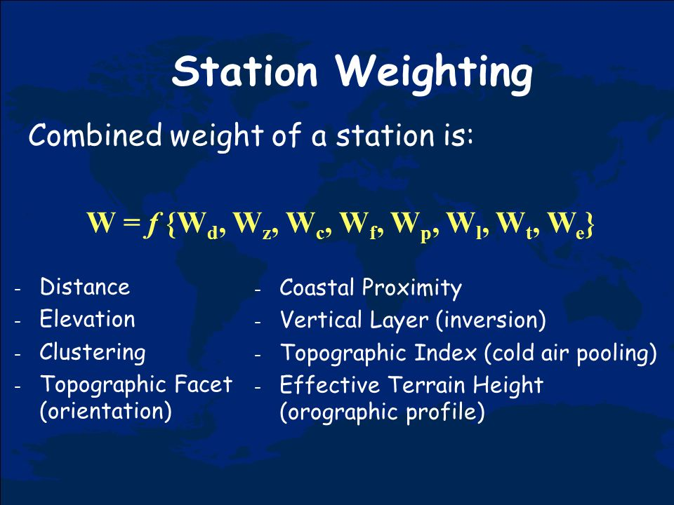 Station Weighting Combined weight of a station is: W = f {W d, W z, W c, W f, W p, W l, W t, W e } - Distance - Elevation - Clustering - Topographic Facet (orientation) - Coastal Proximity - Vertical Layer (inversion) - Topographic Index (cold air pooling) - Effective Terrain Height (orographic profile)