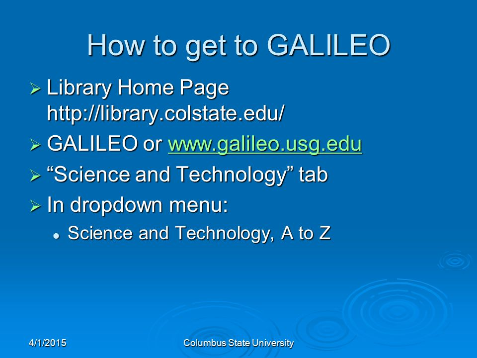 4/1/2015Columbus State University How to get to GALILEO  Library Home Page http://library.colstate.edu/  GALILEO or www.galileo.usg.edu www.galileo.usg.edu  Science and Technology tab  In dropdown menu: Science and Technology, A to Z Science and Technology, A to Z