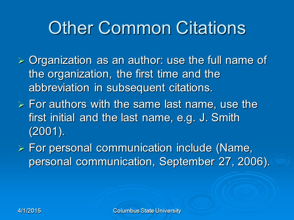 4/1/2015Columbus State University Other Common Citations  Organization as an author: use the full name of the organization, the first time and the abbreviation in subsequent citations.