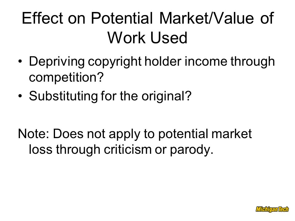 Effect on Potential Market/Value of Work Used Depriving copyright holder income through competition.