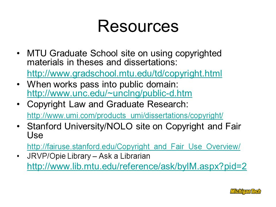 Resources MTU Graduate School site on using copyrighted materials in theses and dissertations: http://www.gradschool.mtu.edu/td/copyright.html When works pass into public domain: http://www.unc.edu/~unclng/public-d.htm http://www.unc.edu/~unclng/public-d.htm Copyright Law and Graduate Research: http://www.umi.com/products_umi/dissertations/copyright/ Stanford University/NOLO site on Copyright and Fair Use http://fairuse.stanford.edu/Copyright_and_Fair_Use_Overview/ JRVP/Opie Library – Ask a Librarian http://www.lib.mtu.edu/reference/ask/byIM.aspx pid=2