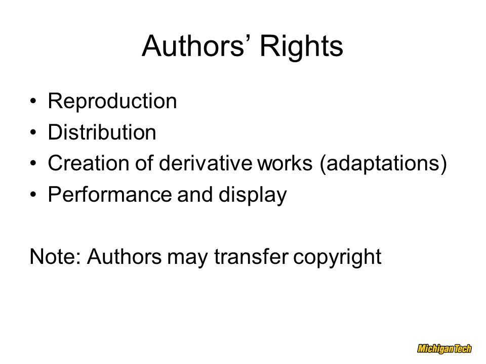 Authors' Rights Reproduction Distribution Creation of derivative works (adaptations) Performance and display Note: Authors may transfer copyright