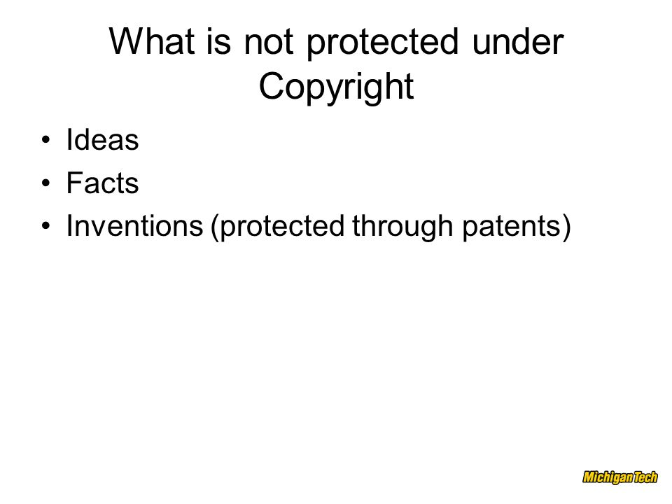 What is not protected under Copyright Ideas Facts Inventions (protected through patents)