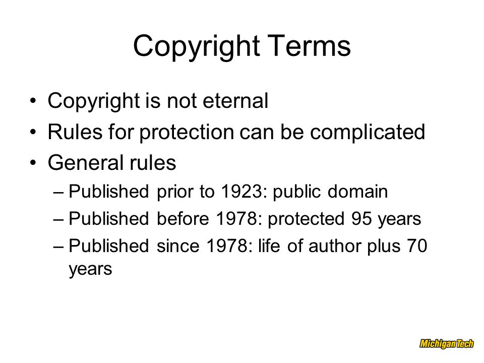Copyright Terms Copyright is not eternal Rules for protection can be complicated General rules –Published prior to 1923: public domain –Published before 1978: protected 95 years –Published since 1978: life of author plus 70 years