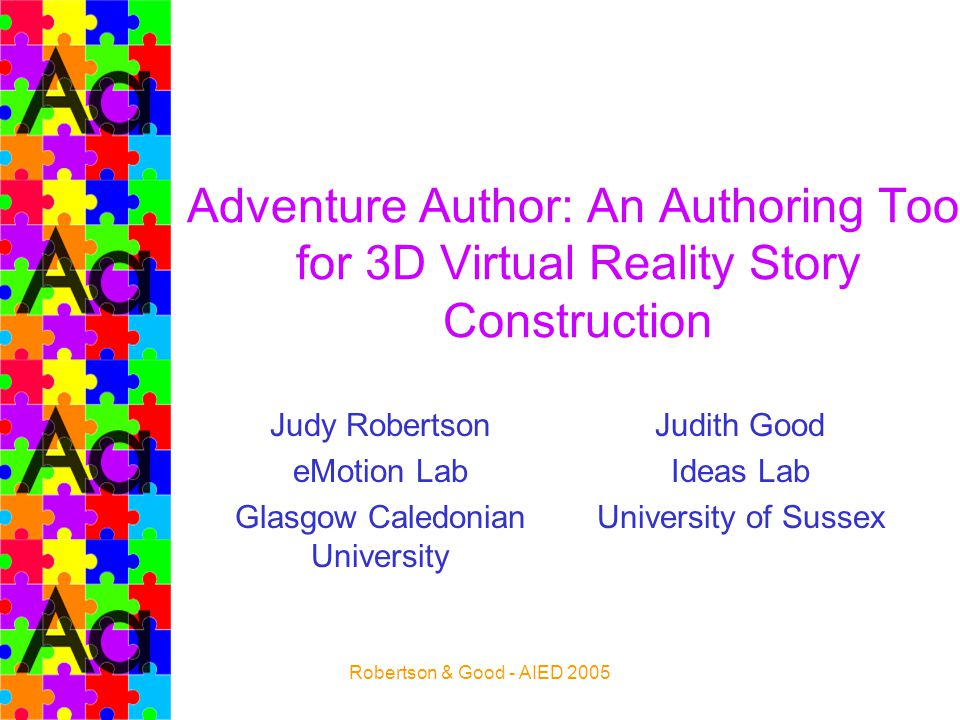 Robertson & Good - AIED 2005 Adventure Author: An Authoring Tool for 3D Virtual Reality Story Construction Judy Robertson eMotion Lab Glasgow Caledoni