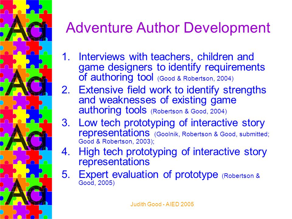 Judith Good - AIED 2005 Adventure Author Development 1.Interviews with teachers, children and game designers to identify requirements of authoring too