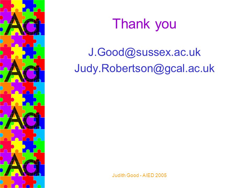 Judith Good - AIED 2005 Thank you J.Good@sussex.ac.uk Judy.Robertson@gcal.ac.uk