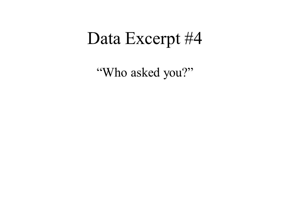 "Data Excerpt #4 ""Who asked you?"""