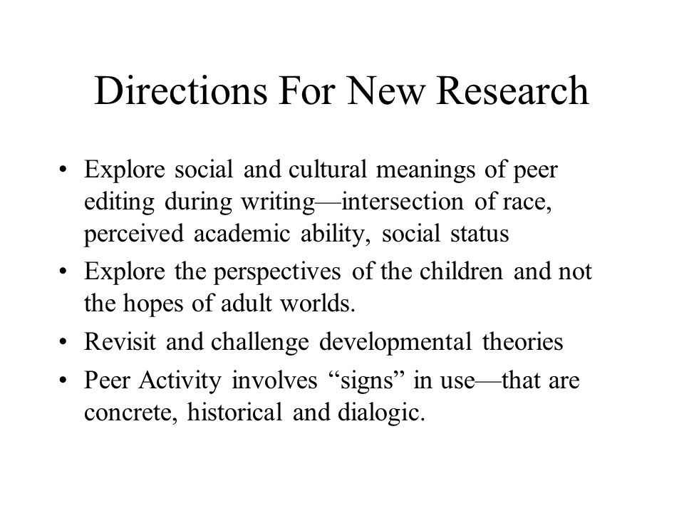 Directions For New Research Explore social and cultural meanings of peer editing during writing—intersection of race, perceived academic ability, soci
