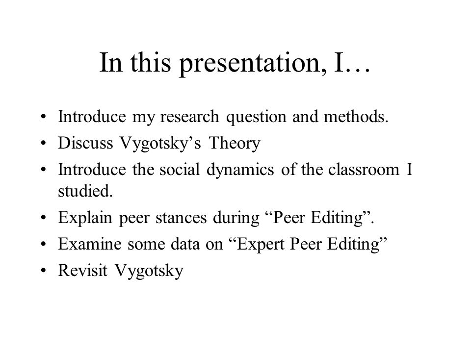In this presentation, I… Introduce my research question and methods. Discuss Vygotsky's Theory Introduce the social dynamics of the classroom I studie
