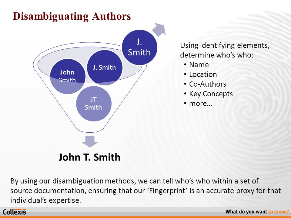 Disambiguating Authors By using our disambiguation methods, we can tell who's who within a set of source documentation, ensuring that our 'Fingerprint' is an accurate proxy for that individual's expertise.