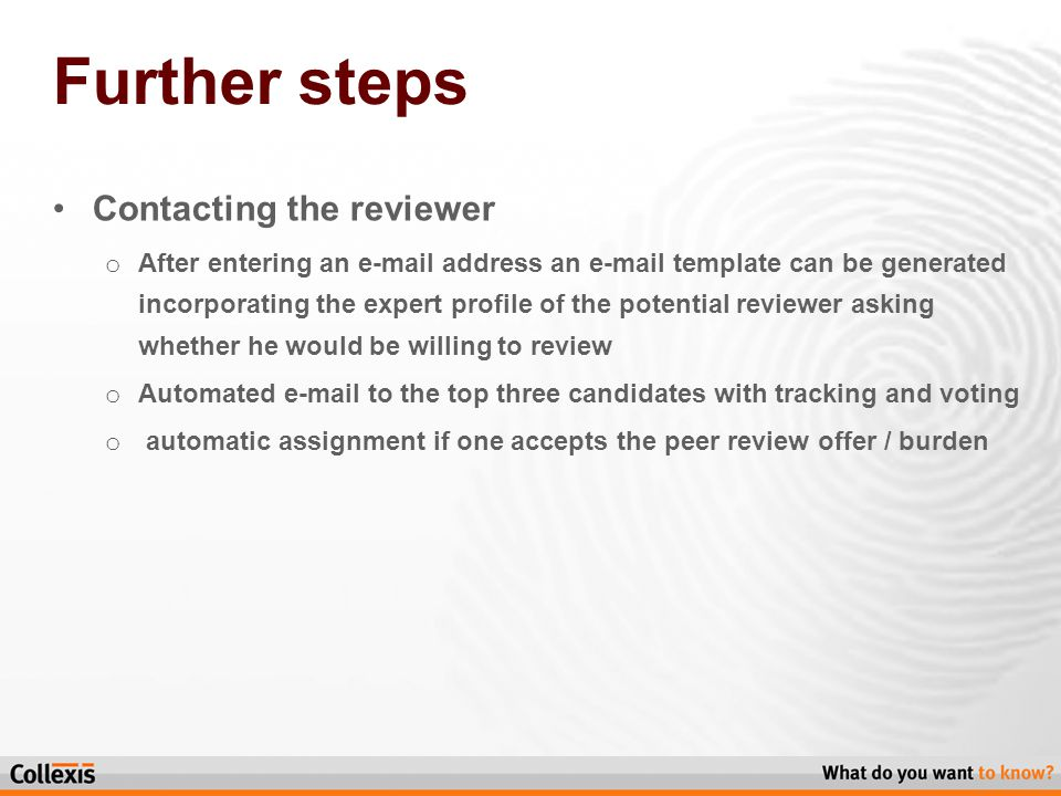 Further steps Contacting the reviewer o After entering an e-mail address an e-mail template can be generated incorporating the expert profile of the potential reviewer asking whether he would be willing to review o Automated e-mail to the top three candidates with tracking and voting o automatic assignment if one accepts the peer review offer / burden