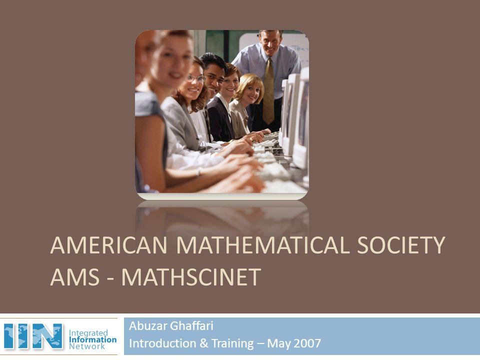 Abuzar Ghaffari Introduction & Training – May 2007 AMERICAN MATHEMATICAL SOCIETY AMS - MATHSCINET