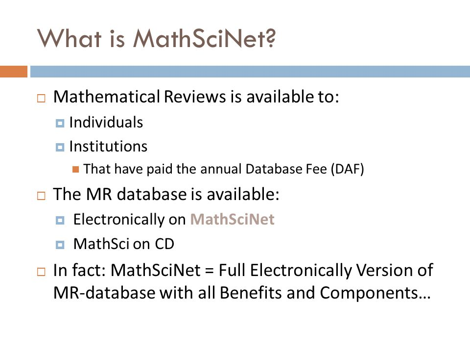 What is MathSciNet?  Mathematical Reviews is available to:  Individuals  Institutions That have paid the annual Database Fee (DAF)  The MR databas