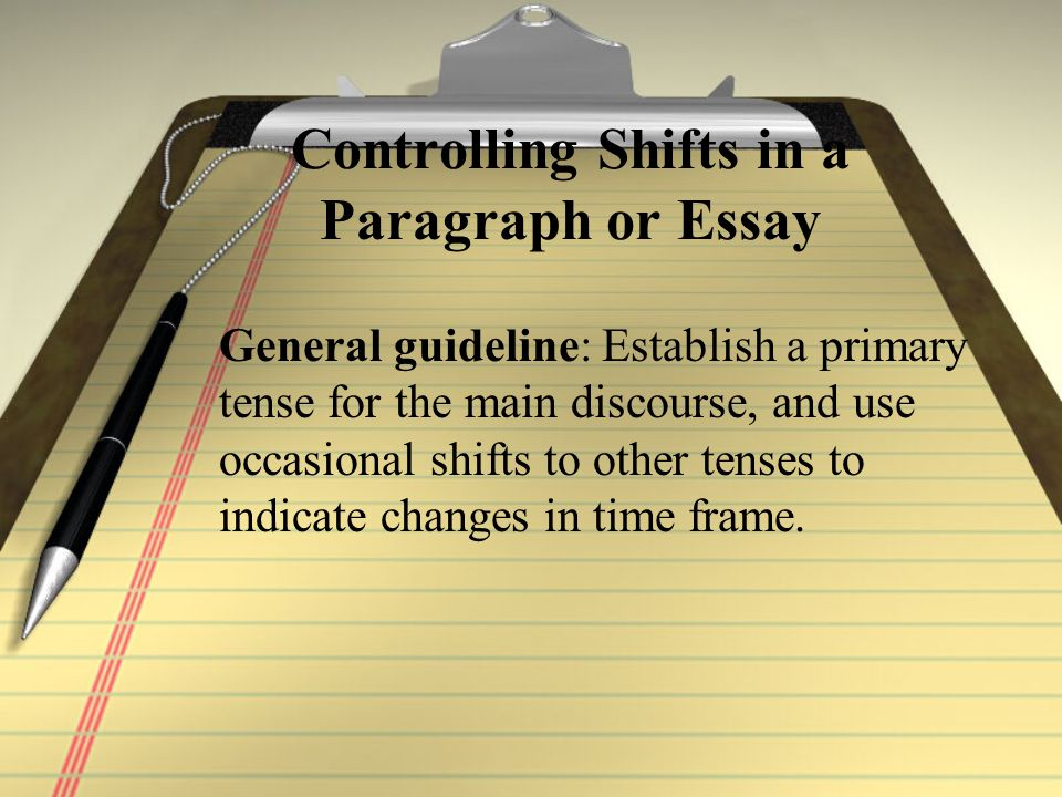Controlling Shifts in a Paragraph or Essay General guideline: Establish a primary tense for the main discourse, and use occasional shifts to other tenses to indicate changes in time frame.