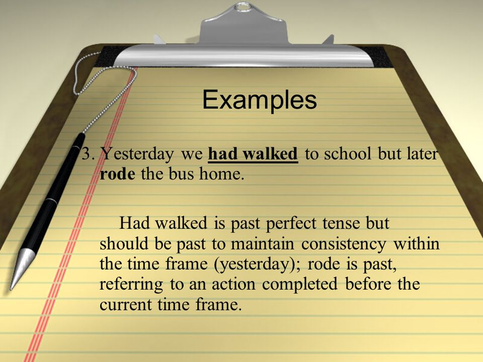 Examples 3.Yesterday we had walked to school but later rode the bus home.