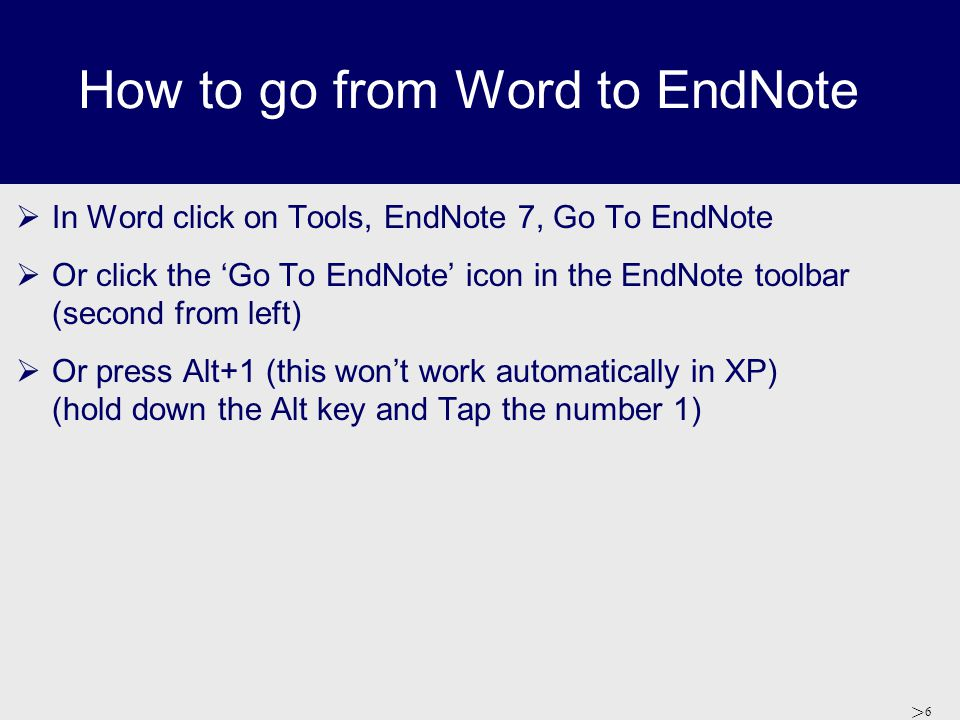 > 6 How to go from Word to EndNote  In Word click on Tools, EndNote 7, Go To EndNote  Or click the 'Go To EndNote' icon in the EndNote toolbar (seco