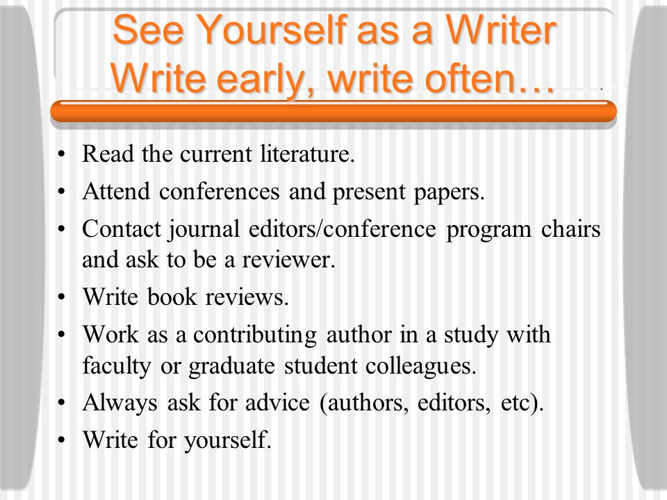 See Yourself as a Writer Write early, write often… Read the current literature.