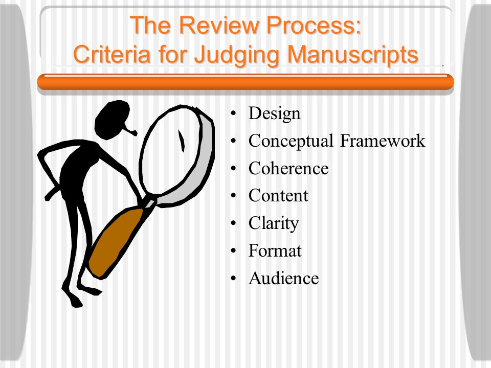 The Review Process: Criteria for Judging Manuscripts Design Conceptual Framework Coherence Content Clarity Format Audience