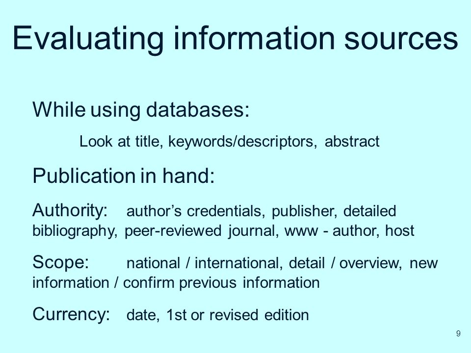 Evaluating information sources While using databases: Look at title, keywords/descriptors, abstract Publication in hand: Authority: author's credentia