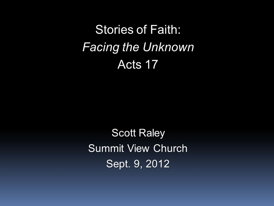 Stories of Faith: Facing the Unknown Acts 17 Scott Raley Summit View Church Sept. 9, 2012