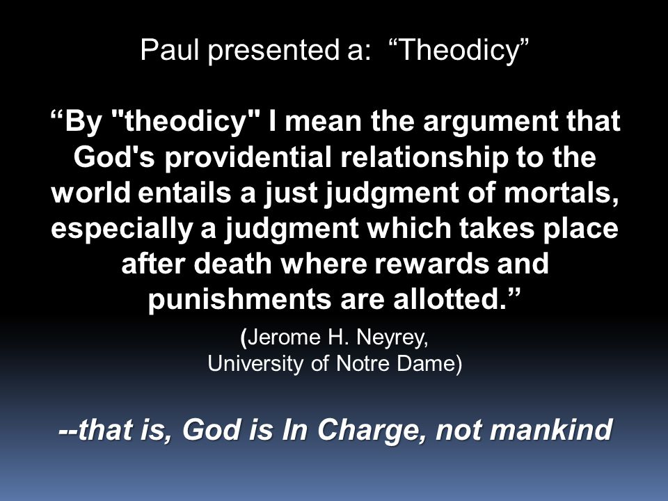 Paul presented a: Theodicy By theodicy I mean the argument that God s providential relationship to the world entails a just judgment of mortals, especially a judgment which takes place after death where rewards and punishments are allotted. (Jerome H.