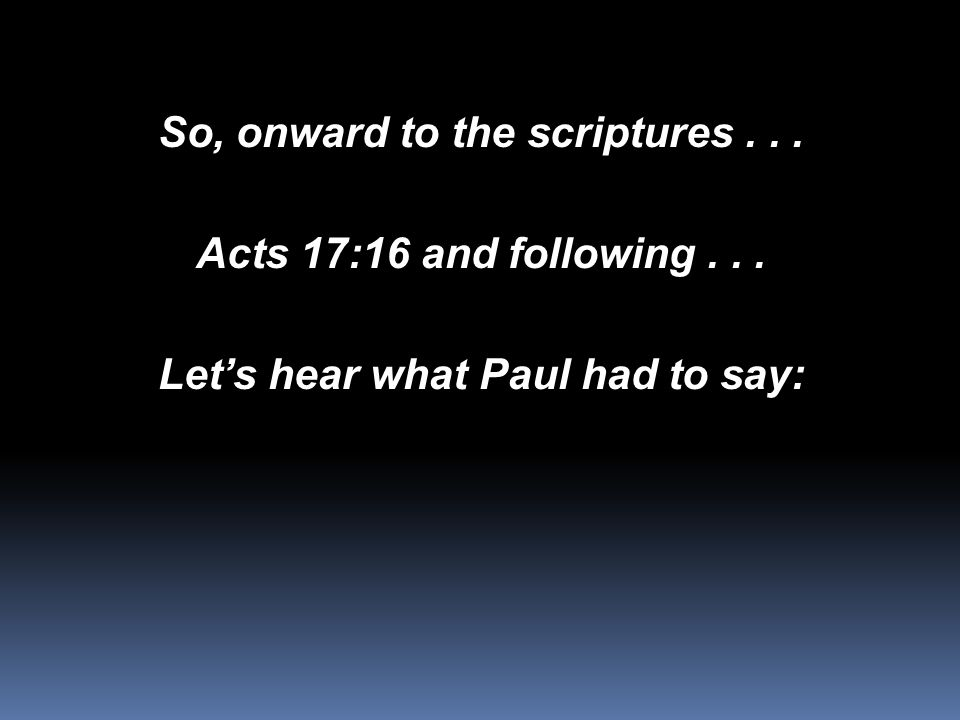 So, onward to the scriptures... Acts 17:16 and following... Let's hear what Paul had to say: