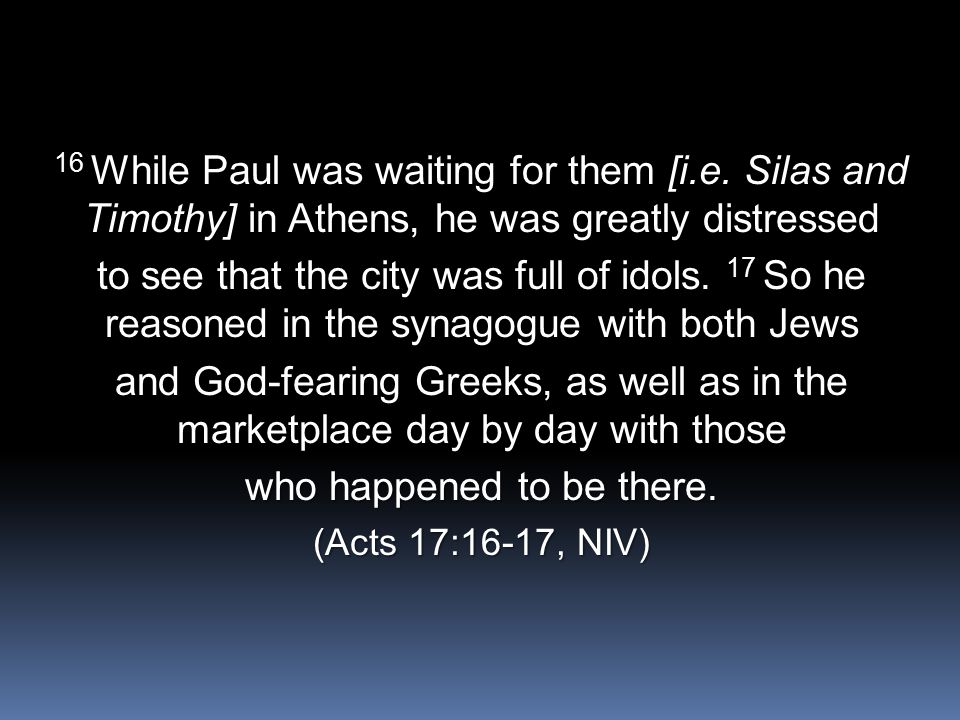 16 While Paul was waiting for them [i.e. Silas and Timothy] in Athens, he was greatly distressed to see that the city was full of idols. 17 So he reas
