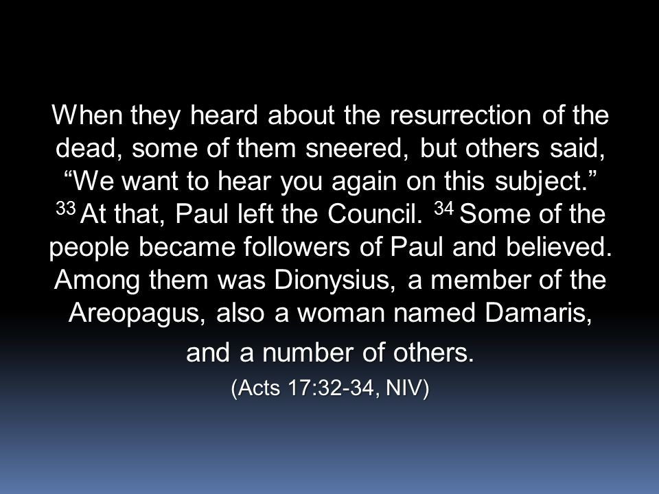 "When they heard about the resurrection of the dead, some of them sneered, but others said, ""We want to hear you again on this subject."" 33 At that, Pa"