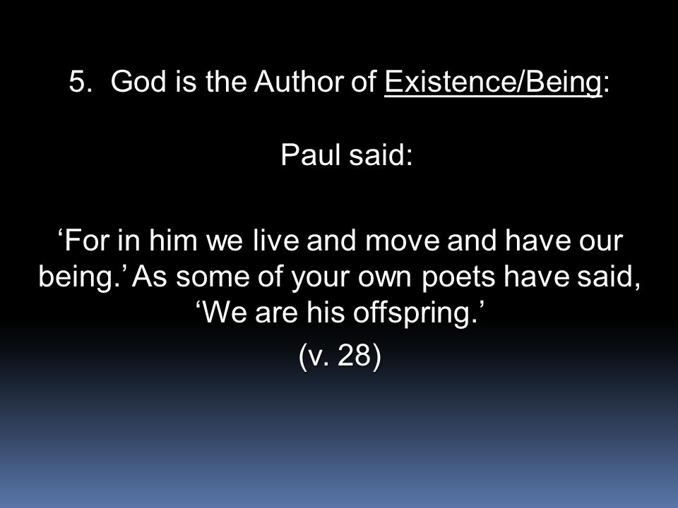 5. God is the Author of Existence/Being: Paul said: Paul said: 'For in him we live and move and have our being.' As some of your own poets have said,