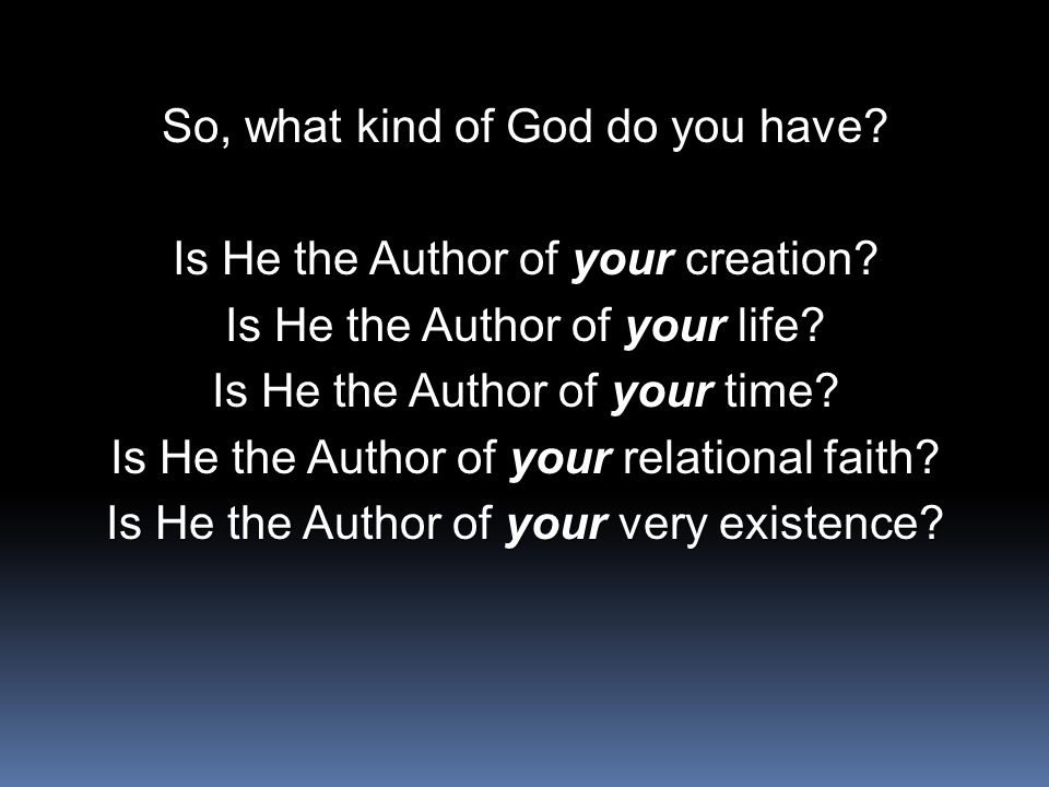 So, what kind of God do you have. Is He the Author of your creation.
