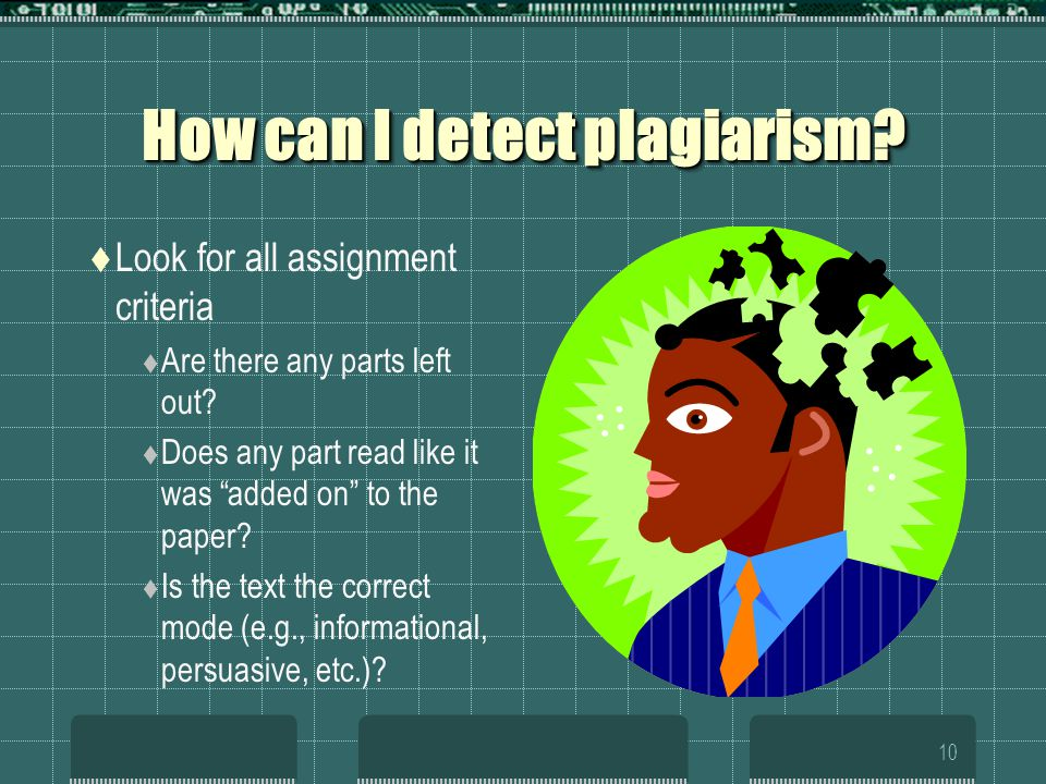 10 How can I detect plagiarism.  Look for all assignment criteria  Are there any parts left out.