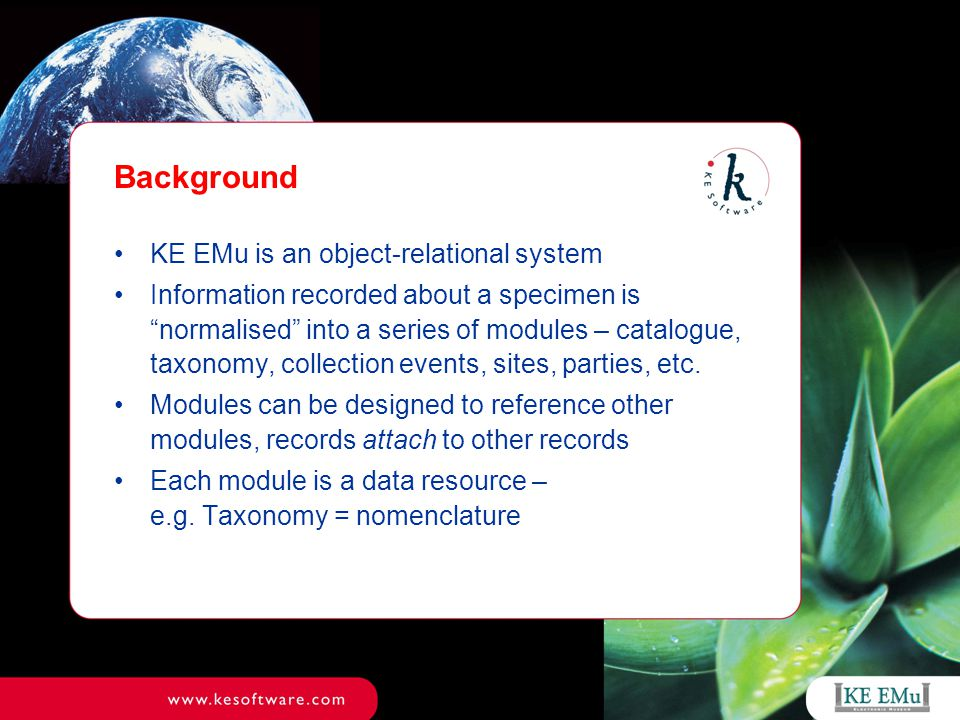 Background KE EMu is an object-relational system Information recorded about a specimen is normalised into a series of modules – catalogue, taxonomy, collection events, sites, parties, etc.