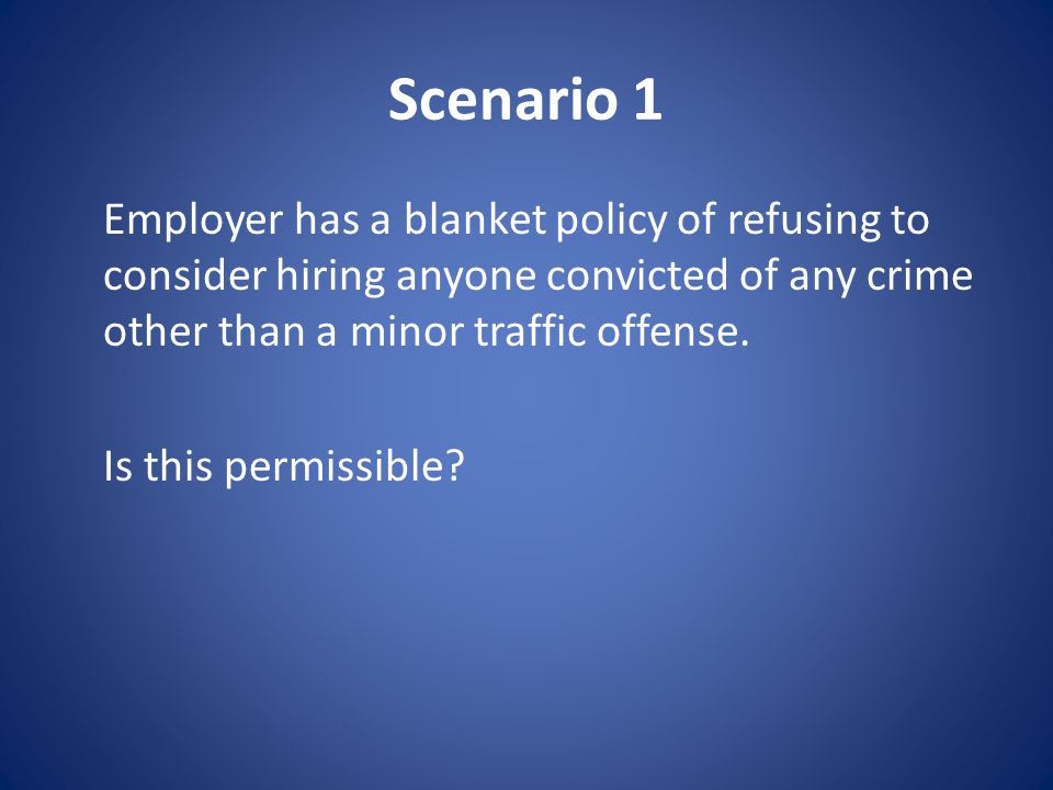 Scenario 1 Employer has a blanket policy of refusing to consider hiring anyone convicted of any crime other than a minor traffic offense.