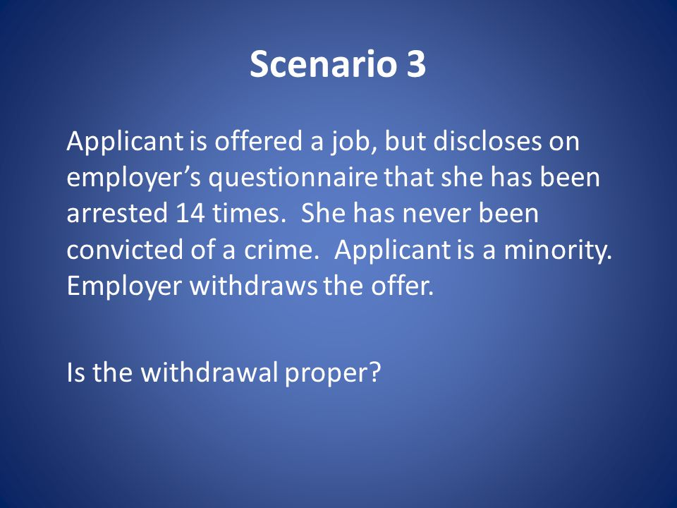 Scenario 3 Applicant is offered a job, but discloses on employer's questionnaire that she has been arrested 14 times.