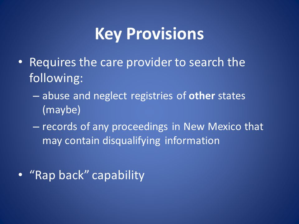 Key Provisions Requires the care provider to search the following: – abuse and neglect registries of other states (maybe) – records of any proceedings in New Mexico that may contain disqualifying information Rap back capability