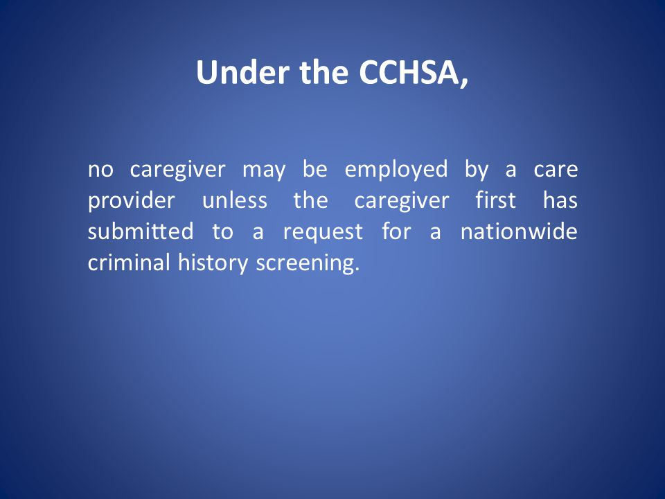 Under the CCHSA, no caregiver may be employed by a care provider unless the caregiver first has submitted to a request for a nationwide criminal history screening.