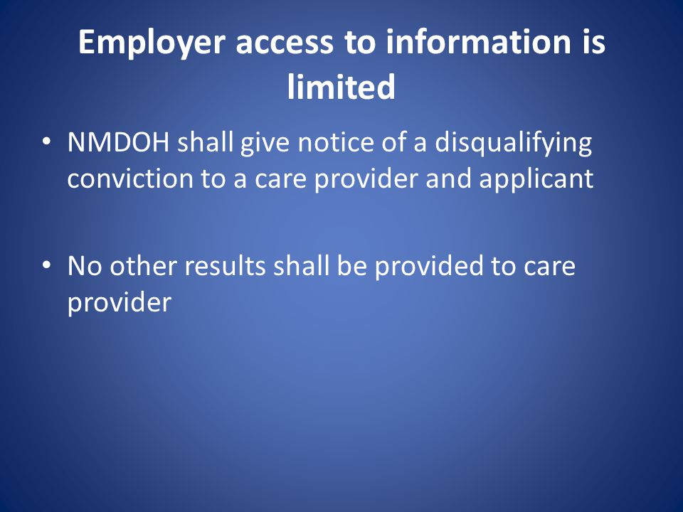 Employer access to information is limited NMDOH shall give notice of a disqualifying conviction to a care provider and applicant No other results shall be provided to care provider