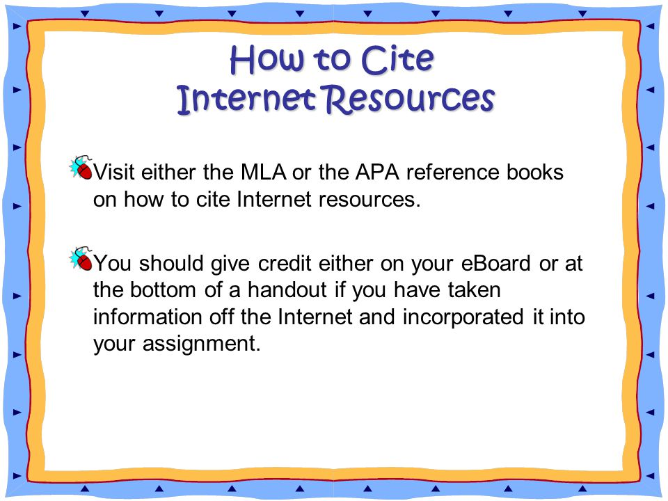 How to Cite Internet Resources Visit either the MLA or the APA reference books on how to cite Internet resources.