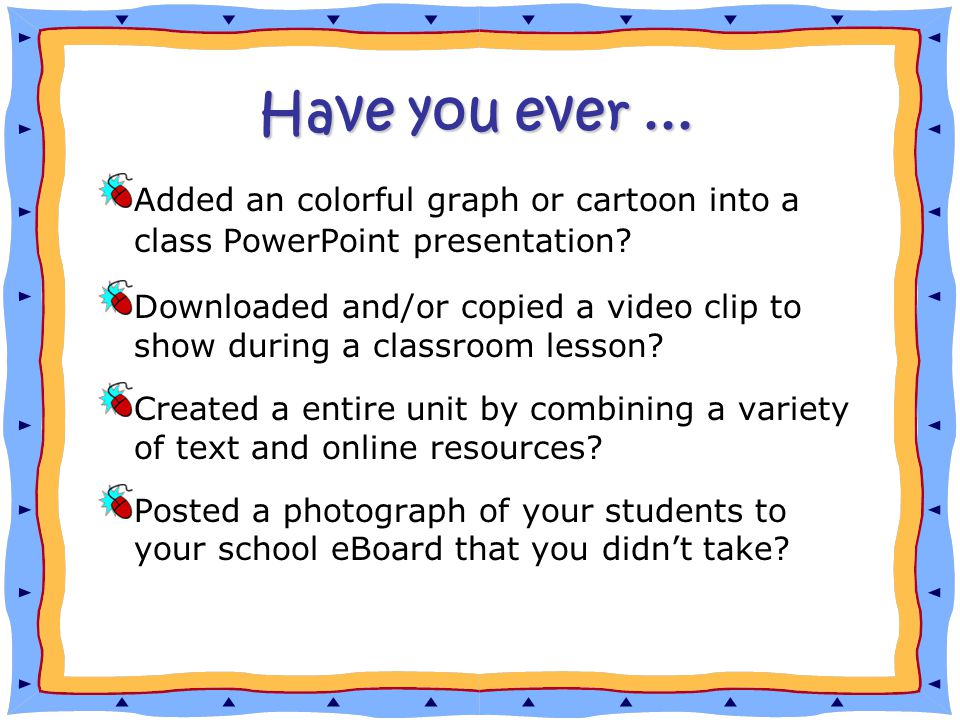 Have you ever... Added an colorful graph or cartoon into a class PowerPoint presentation.