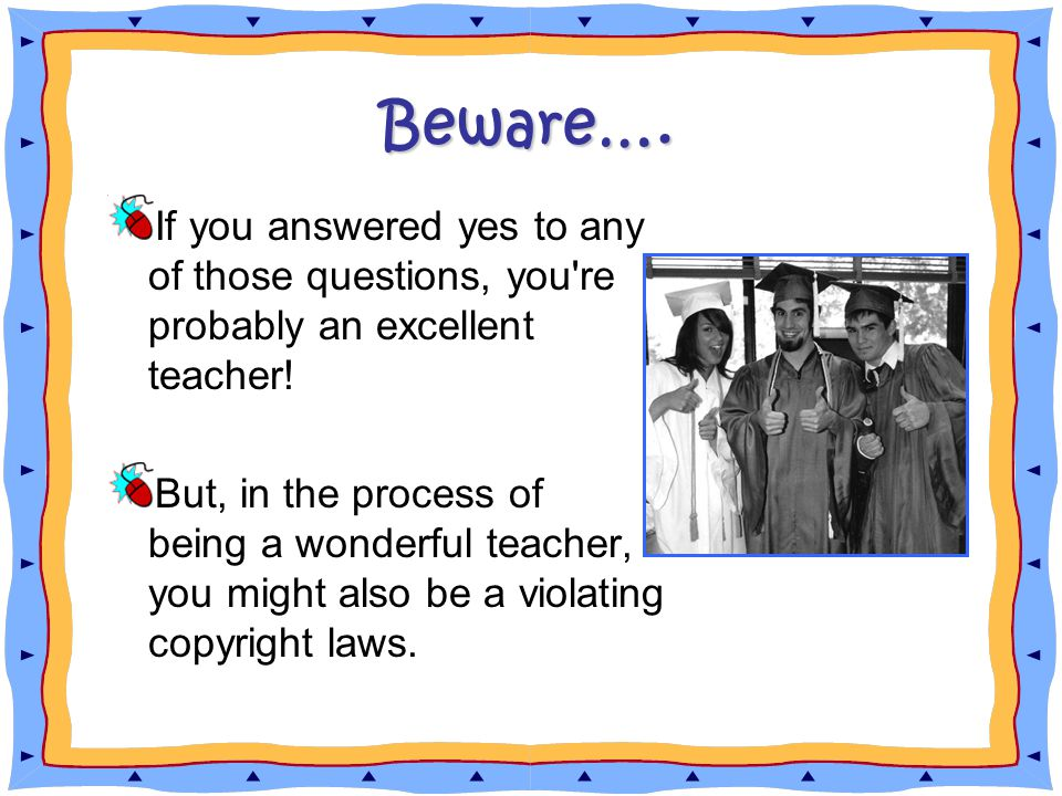 Beware…. If you answered yes to any of those questions, you re probably an excellent teacher.
