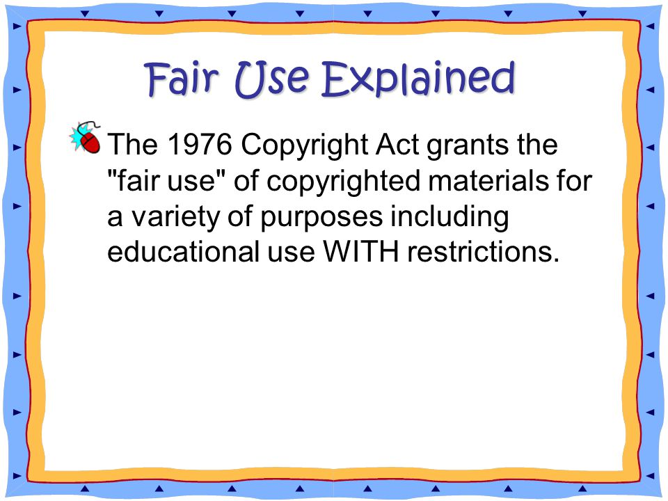 Fair Use Explained The 1976 Copyright Act grants the fair use of copyrighted materials for a variety of purposes including educational use WITH restrictions.