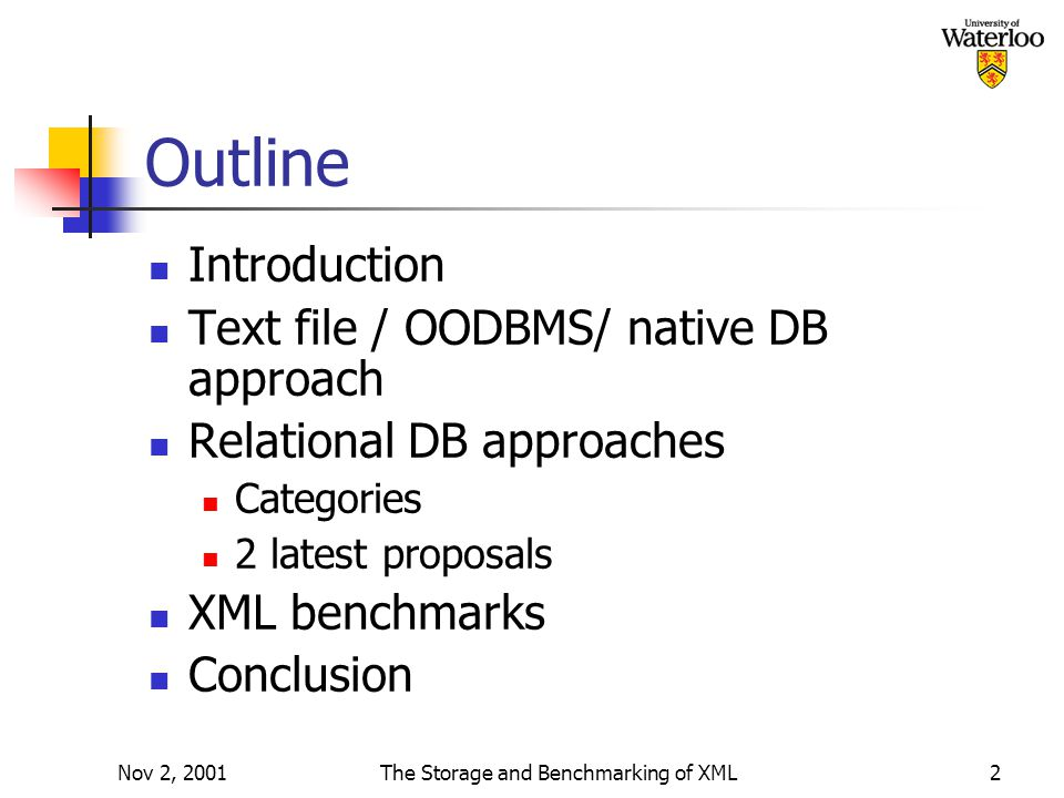 Nov 2, 2001The Storage and Benchmarking of XML2 Outline Introduction Text file / OODBMS/ native DB approach Relational DB approaches Categories 2 latest proposals XML benchmarks Conclusion