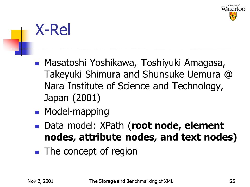 Nov 2, 2001The Storage and Benchmarking of XML25 X-Rel Masatoshi Yoshikawa, Toshiyuki Amagasa, Takeyuki Shimura and Shunsuke Uemura @ Nara Institute of Science and Technology, Japan (2001) Model-mapping Data model: XPath (root node, element nodes, attribute nodes, and text nodes) The concept of region