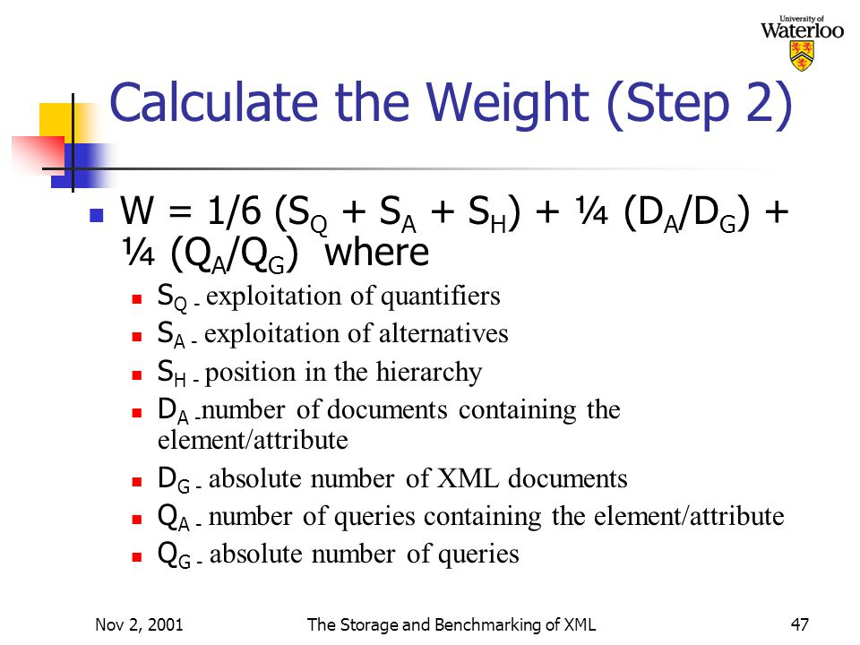 Nov 2, 2001The Storage and Benchmarking of XML47 Calculate the Weight (Step 2) W = 1/6 (S Q + S A + S H ) + ¼ (D A /D G ) + ¼ (Q A /Q G ) where S Q - exploitation of quantifiers S A - exploitation of alternatives S H - position in the hierarchy D A - number of documents containing the element/attribute D G - absolute number of XML documents Q A - number of queries containing the element/attribute Q G - absolute number of queries
