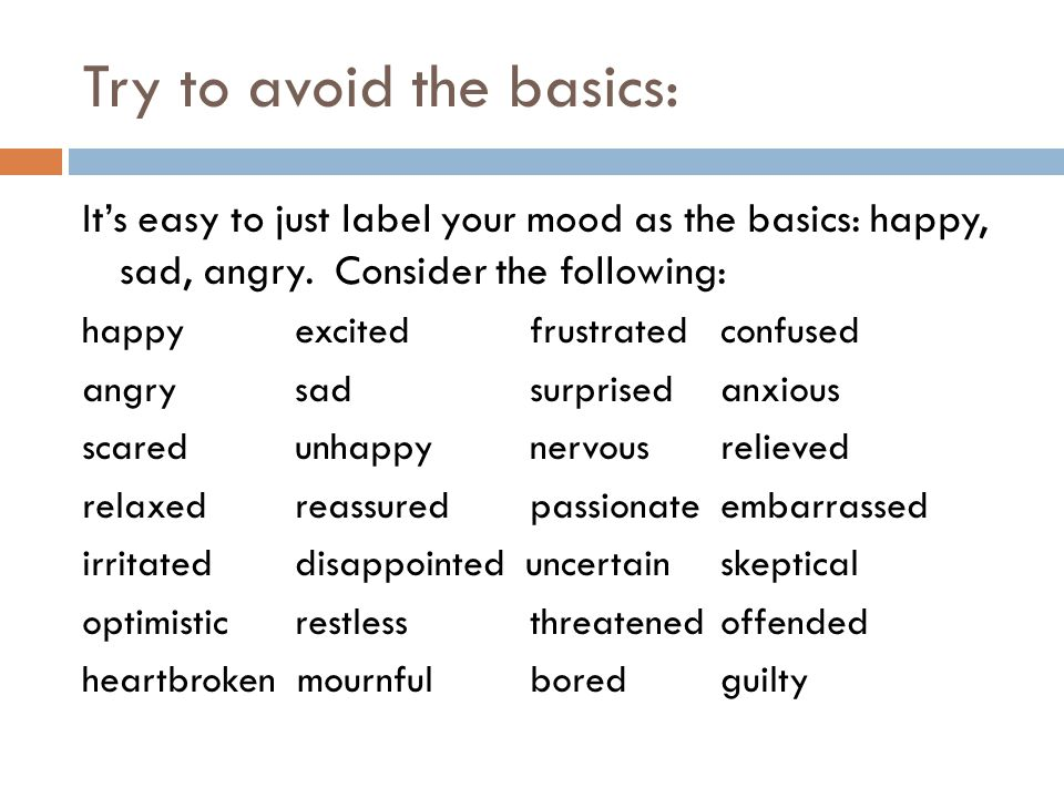 Try to avoid the basics: It's easy to just label your mood as the basics: happy, sad, angry. Consider the following: happy excited frustrated confused