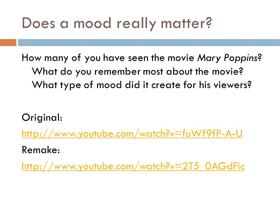 Does a mood really matter? How many of you have seen the movie Mary Poppins? What do you remember most about the movie? What type of mood did it creat
