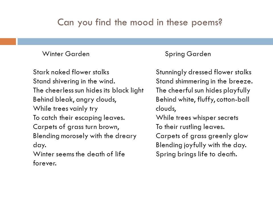 Can you find the mood in these poems? Winter Garden Stark naked flower stalks Stand shivering in the wind. The cheerless sun hides its black light Beh