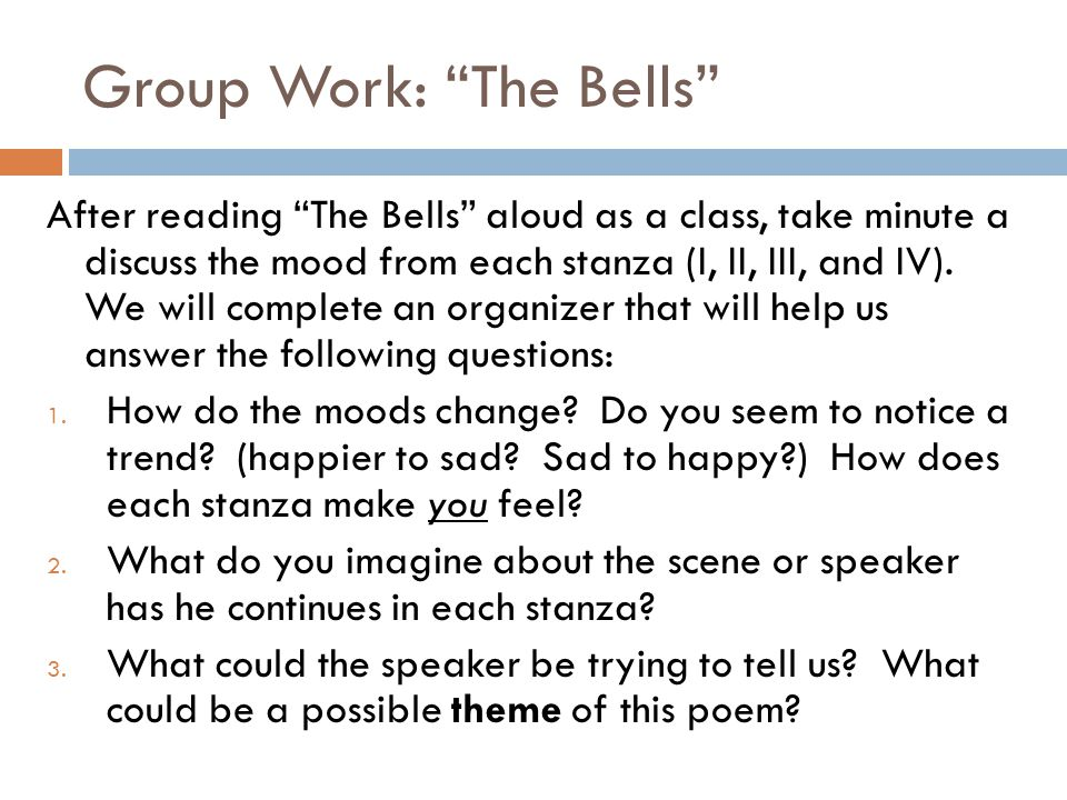 "Group Work: ""The Bells"" After reading ""The Bells"" aloud as a class, take minute a discuss the mood from each stanza (I, II, III, and IV). We will comp"