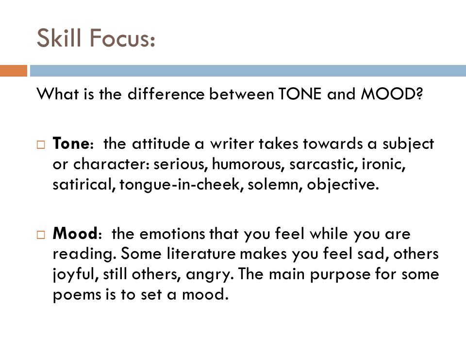 Skill Focus: What is the difference between TONE and MOOD?  Tone: the attitude a writer takes towards a subject or character: serious, humorous, sarc